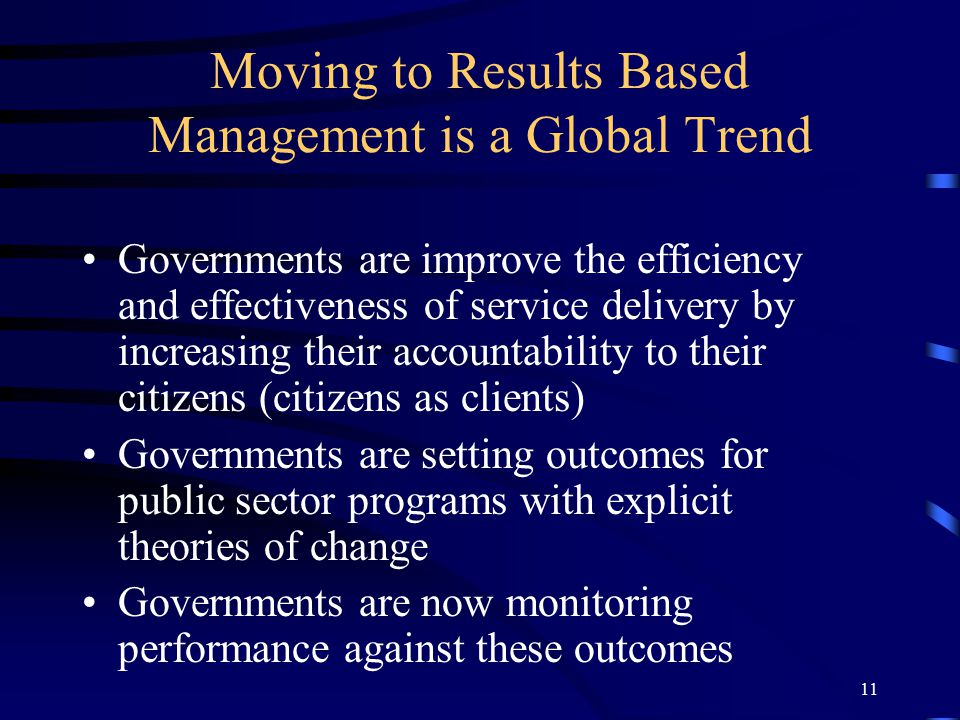 11 Moving to Results Based Management is a Global Trend Governments are improve the efficiency and effectiveness of service delivery by increasing their accountability to their citizens (citizens as clients) Governments are setting outcomes for public sector programs with explicit theories of change Governments are now monitoring performance against these outcomes