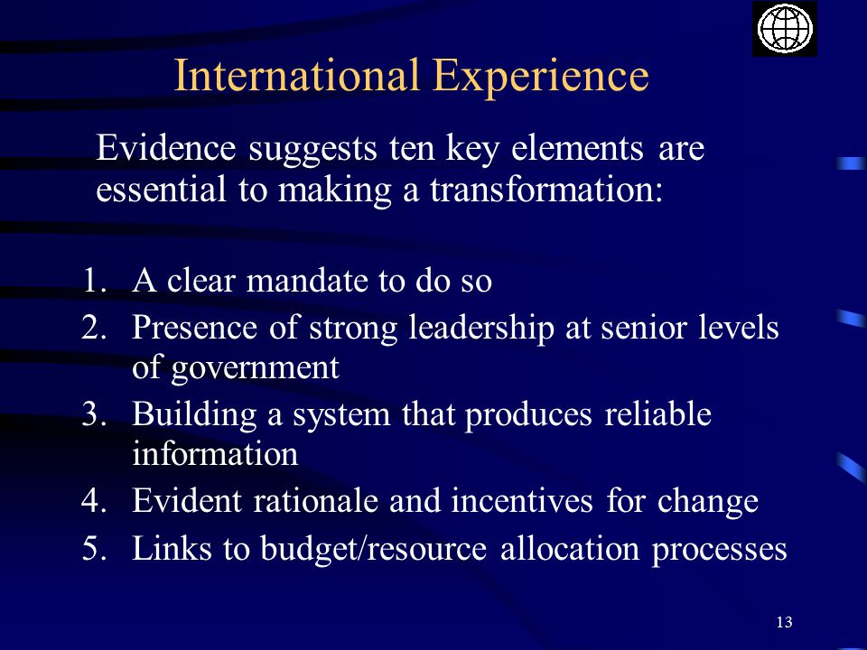 13 International Experience Evidence suggests ten key elements are essential to making a transformation: 1.A clear mandate to do so 2.Presence of strong leadership at senior levels of government 3.Building a system that produces reliable information 4.Evident rationale and incentives for change 5.