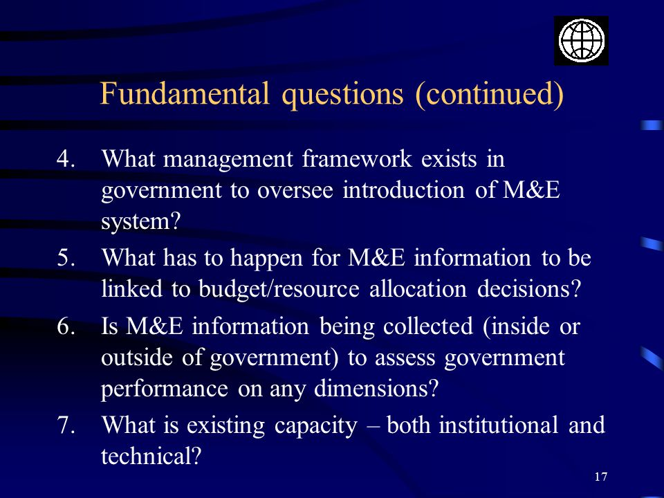 17 Fundamental questions (continued) 4.What management framework exists in government to oversee introduction of M&E system.