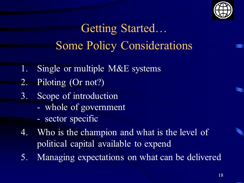 18 Getting Started… Some Policy Considerations 1.Single or multiple M&E systems 2.Piloting (Or not?) 3.Scope of introduction - whole of government - sector specific 4.Who is the champion and what is the level of political capital available to expend 5.Managing expectations on what can be delivered