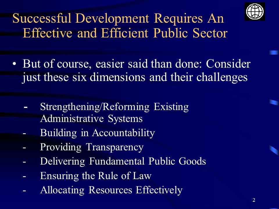 2 Successful Development Requires An Effective and Efficient Public Sector But of course, easier said than done: Consider just these six dimensions and their challenges - Strengthening/Reforming Existing Administrative Systems -Building in Accountability -Providing Transparency -Delivering Fundamental Public Goods -Ensuring the Rule of Law -Allocating Resources Effectively