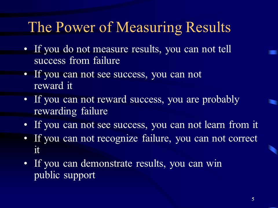 5 The Power of Measuring Results If you do not measure results, you can not tell success from failure If you can not see success, you can not reward it If you can not reward success, you are probably rewarding failure If you can not see success, you can not learn from it If you can not recognize failure, you can not correct it If you can demonstrate results, you can win public support