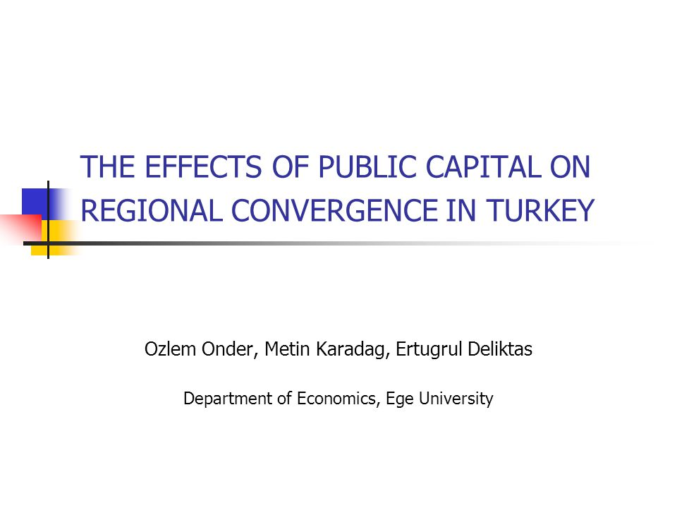 THE EFFECTS OF PUBLIC CAPITAL ON REGIONAL CONVERGENCE IN TURKEY Ozlem Onder, Metin Karadag, Ertugrul Deliktas Department of Economics, Ege University