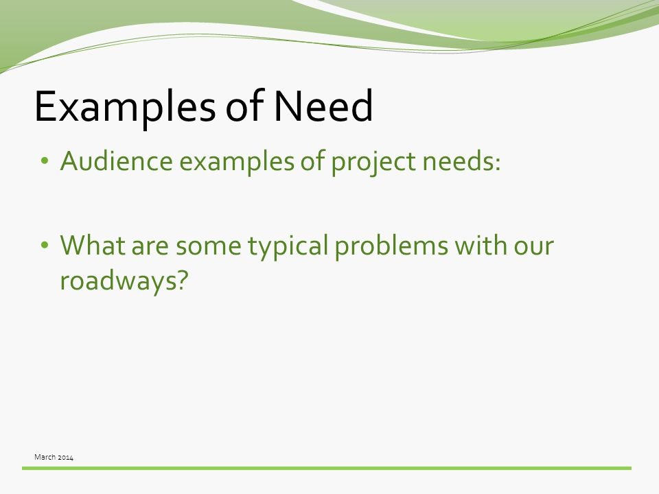 March 2014 Examples of Need Audience examples of project needs: What are some typical problems with our roadways?