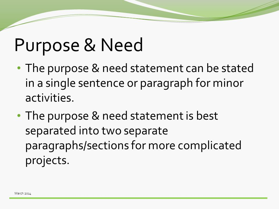 March 2014 Purpose & Need The purpose & need statement can be stated in a single sentence or paragraph for minor activities. The purpose & need statem