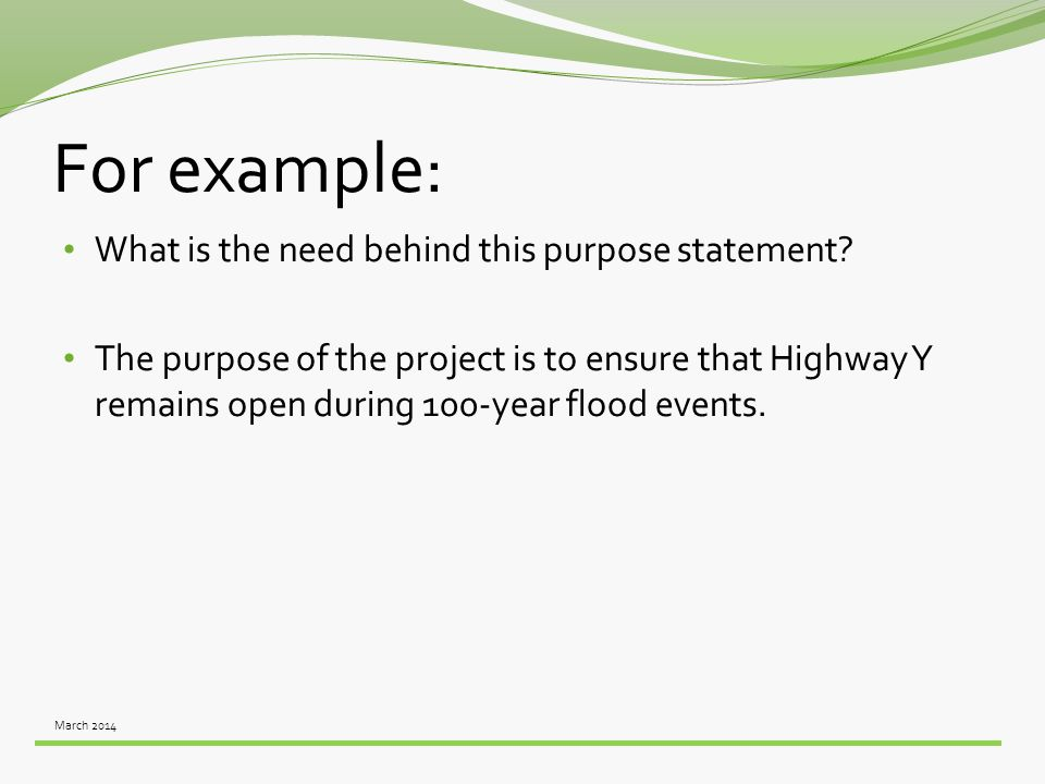 March 2014 For example: What is the need behind this purpose statement? The purpose of the project is to ensure that Highway Y remains open during 100