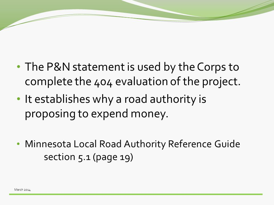 March 2014 The P&N statement is used by the Corps to complete the 404 evaluation of the project. It establishes why a road authority is proposing to e