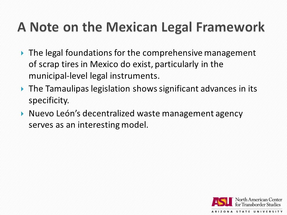  The legal foundations for the comprehensive management of scrap tires in Mexico do exist, particularly in the municipal-level legal instruments.  T