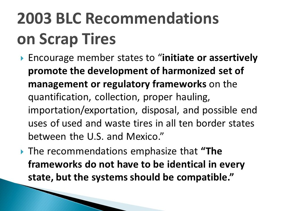  Encourage member states to initiate or assertively promote the development of harmonized set of management or regulatory frameworks on the quantification, collection, proper hauling, importation/exportation, disposal, and possible end uses of used and waste tires in all ten border states between the U.S.