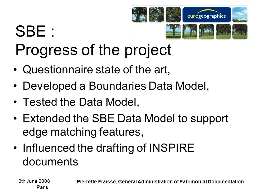 10th June 2008 Paris Pierrette Fraisse, General Administration of Patrimonial Documentation SBE : Progress of the project Questionnaire state of the art, Developed a Boundaries Data Model, Tested the Data Model, Extended the SBE Data Model to support edge matching features, Influenced the drafting of INSPIRE documents