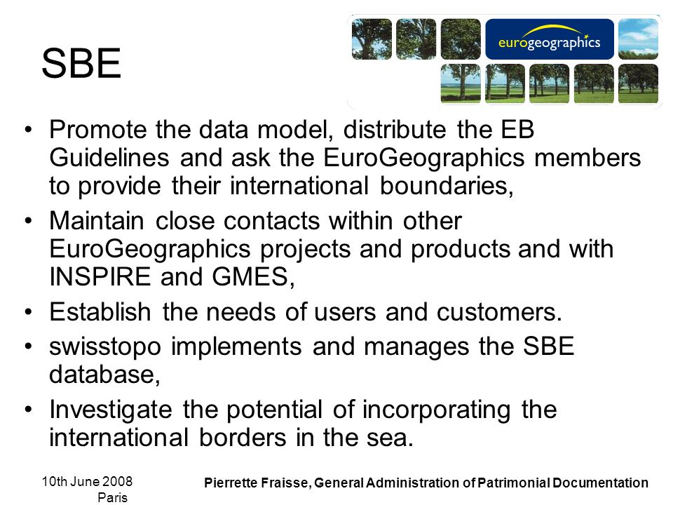 10th June 2008 Paris Pierrette Fraisse, General Administration of Patrimonial Documentation SBE Promote the data model, distribute the EB Guidelines and ask the EuroGeographics members to provide their international boundaries, Maintain close contacts within other EuroGeographics projects and products and with INSPIRE and GMES, Establish the needs of users and customers.