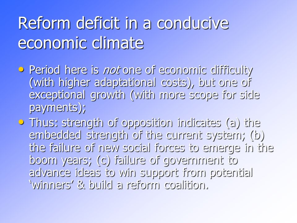 Reform deficit in a conducive economic climate Period here is not one of economic difficulty (with higher adaptational costs), but one of exceptional growth (with more scope for side payments); Period here is not one of economic difficulty (with higher adaptational costs), but one of exceptional growth (with more scope for side payments); Thus: strength of opposition indicates (a) the embedded strength of the current system; (b) the failure of new social forces to emerge in the boom years; (c) failure of government to advance ideas to win support from potential 'winners' & build a reform coalition.
