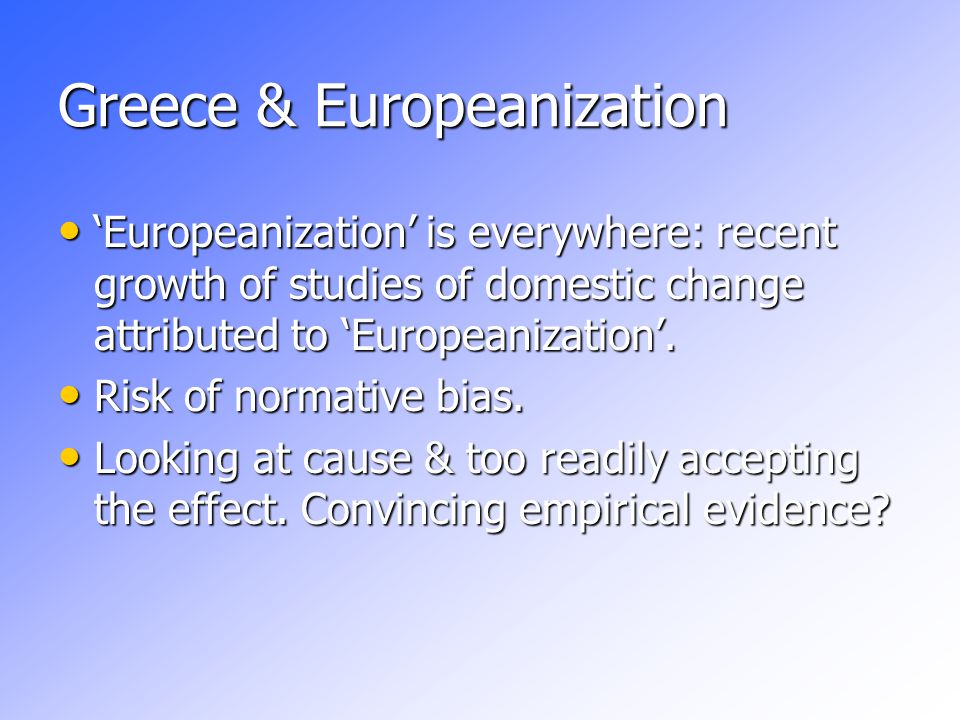 Greece & Europeanization 'Europeanization' is everywhere: recent growth of studies of domestic change attributed to 'Europeanization'.