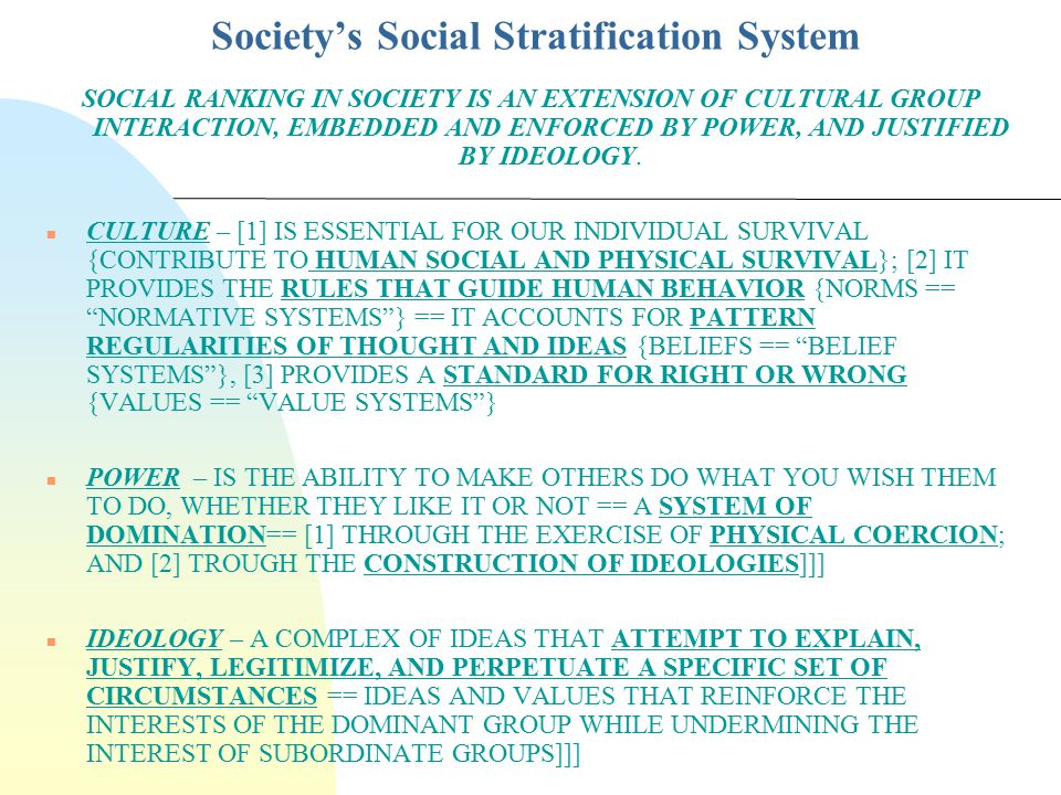 Society's Social Stratification System THE INTERACTION BETWEEN CULTURE, POWER AND IDEOLOGY IS THE BASIS FOR SOCIAL STRATIFICATION (POSITION, RANK, LAYER, PECKING ORDER ) IN SOCIETY CULTURE == CREATES SOCIAL STRATIFICATION ( JOCKEYING FOR POSITION ) IN AND THROUGH THE CONSTRUCTION OF SOCIAL REALITY.