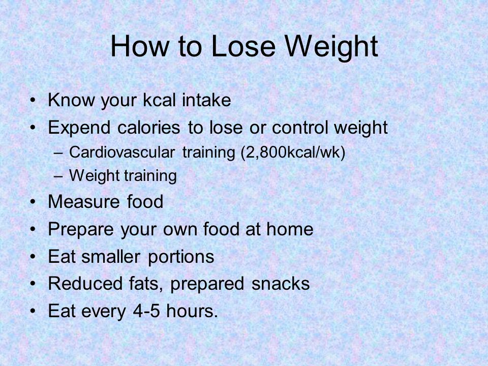 How to Lose Weight Know your kcal intake Expend calories to lose or control weight –Cardiovascular training (2,800kcal/wk) –Weight training Measure food Prepare your own food at home Eat smaller portions Reduced fats, prepared snacks Eat every 4-5 hours.