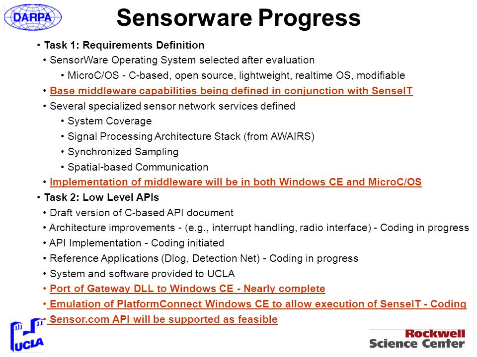 Sensorware Progress Task 1: Requirements Definition SensorWare Operating System selected after evaluation MicroC/OS - C-based, open source, lightweight, realtime OS, modifiable Base middleware capabilities being defined in conjunction with SenseIT Several specialized sensor network services defined System Coverage Signal Processing Architecture Stack (from AWAIRS) Synchronized Sampling Spatial-based Communication Implementation of middleware will be in both Windows CE and MicroC/OS Task 2: Low Level APIs Draft version of C-based API document Architecture improvements - (e.g., interrupt handling, radio interface) - Coding in progress API Implementation - Coding initiated Reference Applications (Dlog, Detection Net) - Coding in progress System and software provided to UCLA Port of Gateway DLL to Windows CE - Nearly complete Emulation of PlatformConnect Windows CE to allow execution of SenseIT - Coding Sensor.com API will be supported as feasible