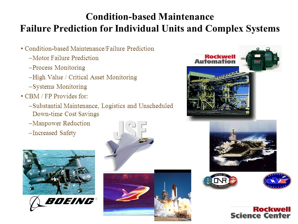 Condition-based Maintenance Failure Prediction for Individual Units and Complex Systems Condition-based Maintenance/Failure Prediction –Motor Failure Prediction –Process Monitoring –High Value / Critical Asset Monitoring –Systems Monitoring CBM / FP Provides for: –Substantial Maintenance, Logistics and Unscheduled Down-time Cost Savings –Manpower Reduction –Increased Safety