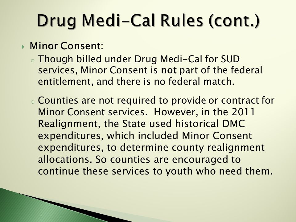  Minor Consent: o Though billed under Drug Medi-Cal for SUD services, Minor Consent is not part of the federal entitlement, and there is no federal match.
