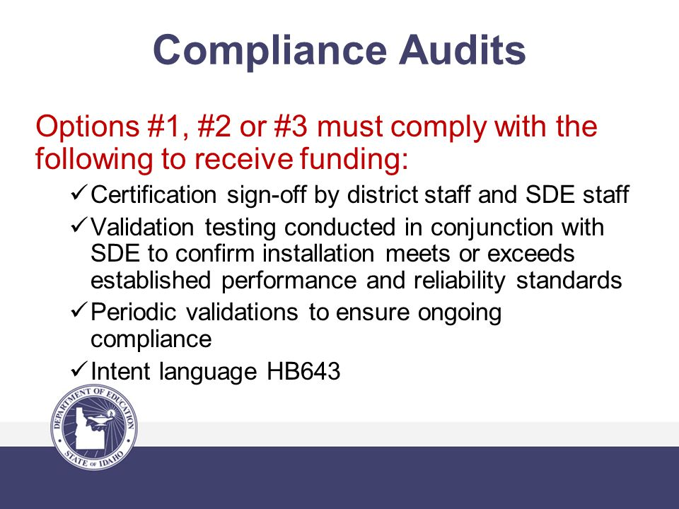 Compliance Audits Options #1, #2 or #3 must comply with the following to receive funding: Certification sign-off by district staff and SDE staff Validation testing conducted in conjunction with SDE to confirm installation meets or exceeds established performance and reliability standards Periodic validations to ensure ongoing compliance Intent language HB643