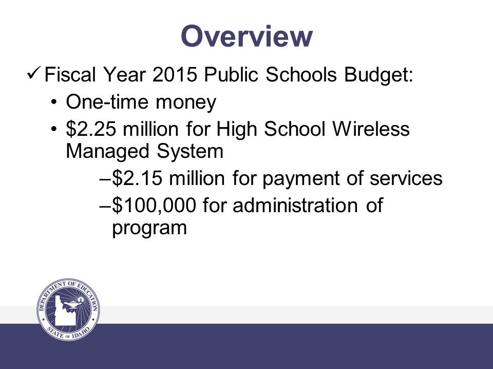 Overview Fiscal Year 2015 Public Schools Budget: One-time money $2.25 million for High School Wireless Managed System –$2.15 million for payment of services –$100,000 for administration of program