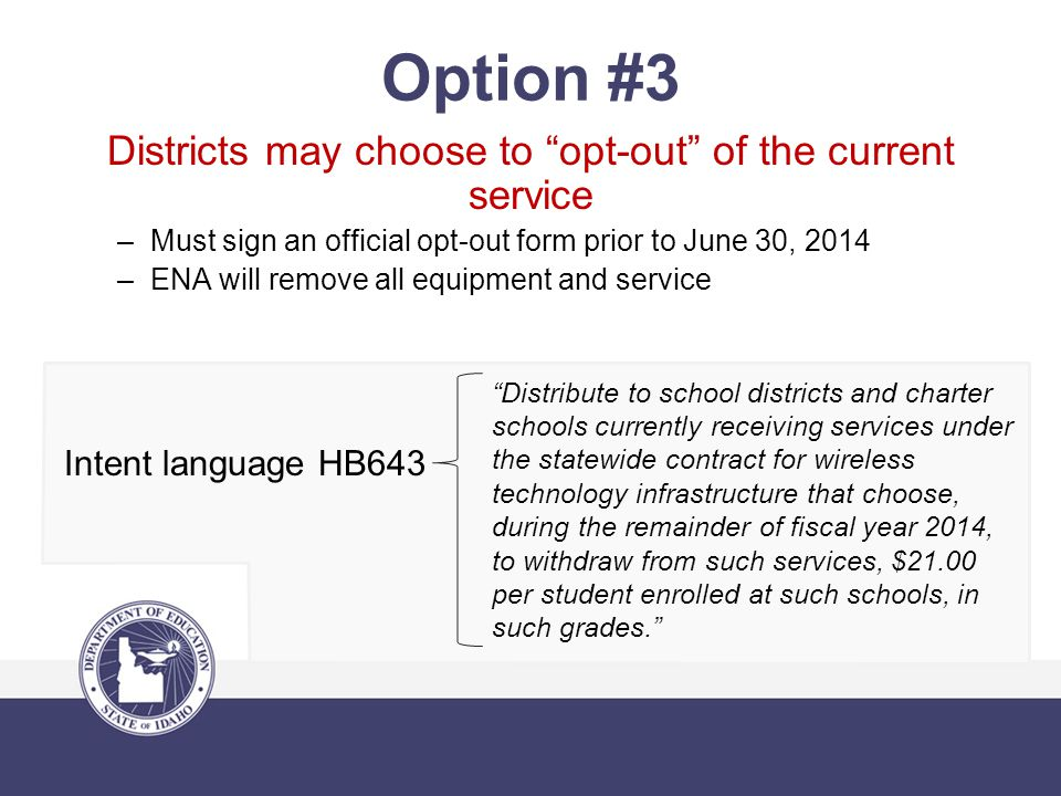 Districts may choose to opt-out of the current service –Must sign an official opt-out form prior to June 30, 2014 –ENA will remove all equipment and service Intent language HB643 Option #3 Distribute to school districts and charter schools currently receiving services under the statewide contract for wireless technology infrastructure that choose, during the remainder of fiscal year 2014, to withdraw from such services, $21.00 per student enrolled at such schools, in such grades.