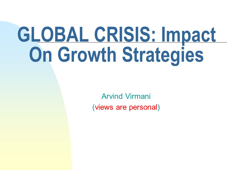 GLOBAL CRISIS: Impact On Growth Strategies Arvind Virmani (views are personal)