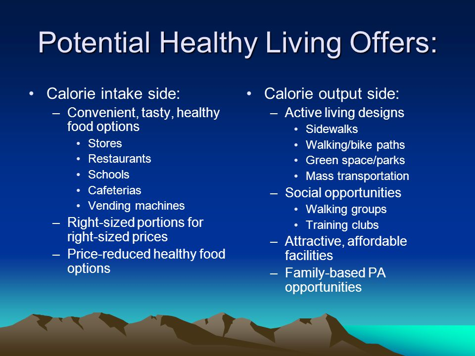 Potential Healthy Living Offers: Calorie intake side: –Convenient, tasty, healthy food options Stores Restaurants Schools Cafeterias Vending machines –Right-sized portions for right-sized prices –Price-reduced healthy food options Calorie output side: –Active living designs Sidewalks Walking/bike paths Green space/parks Mass transportation –Social opportunities Walking groups Training clubs –Attractive, affordable facilities –Family-based PA opportunities