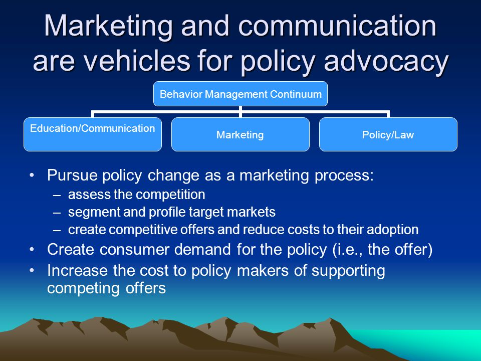 Pursue policy change as a marketing process: –assess the competition –segment and profile target markets –create competitive offers and reduce costs to their adoption Create consumer demand for the policy (i.e., the offer) Increase the cost to policy makers of supporting competing offers Behavior Management Continuum Education/Communication MarketingPolicy/Law Marketing and communication are vehicles for policy advocacy