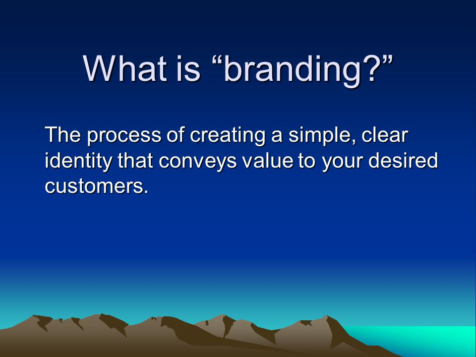 What is branding The process of creating a simple, clear identity that conveys value to your desired customers.