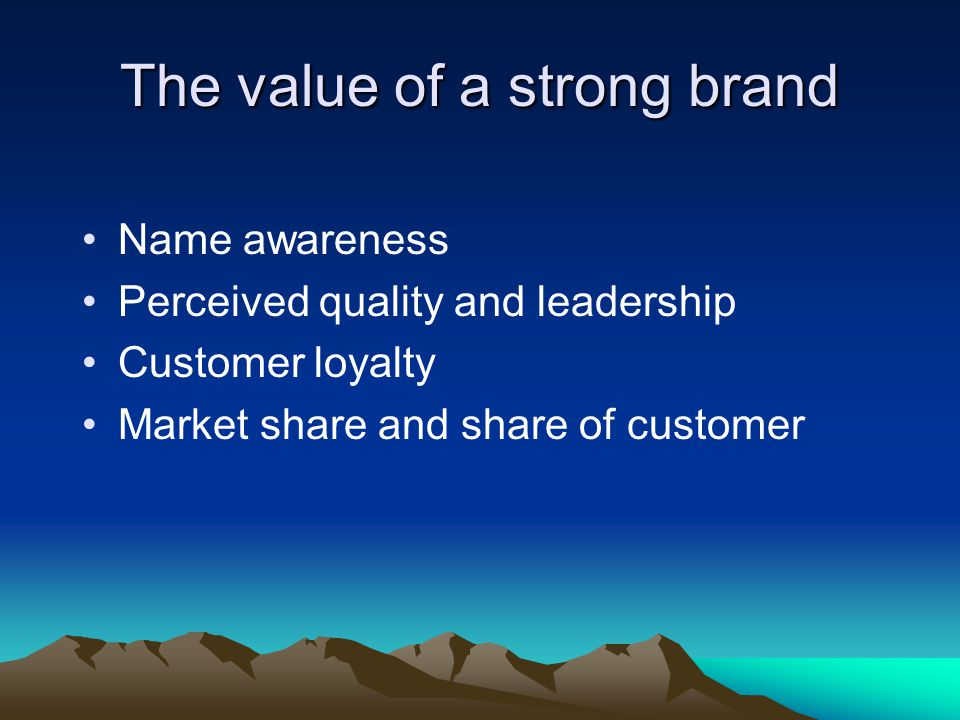 The value of a strong brand Name awareness Perceived quality and leadership Customer loyalty Market share and share of customer