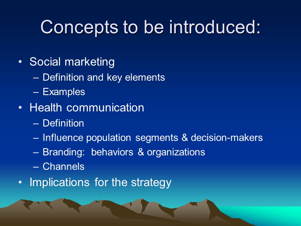 Concepts to be introduced: Social marketing –Definition and key elements –Examples Health communication –Definition –Influence population segments & decision-makers –Branding: behaviors & organizations –Channels Implications for the strategy