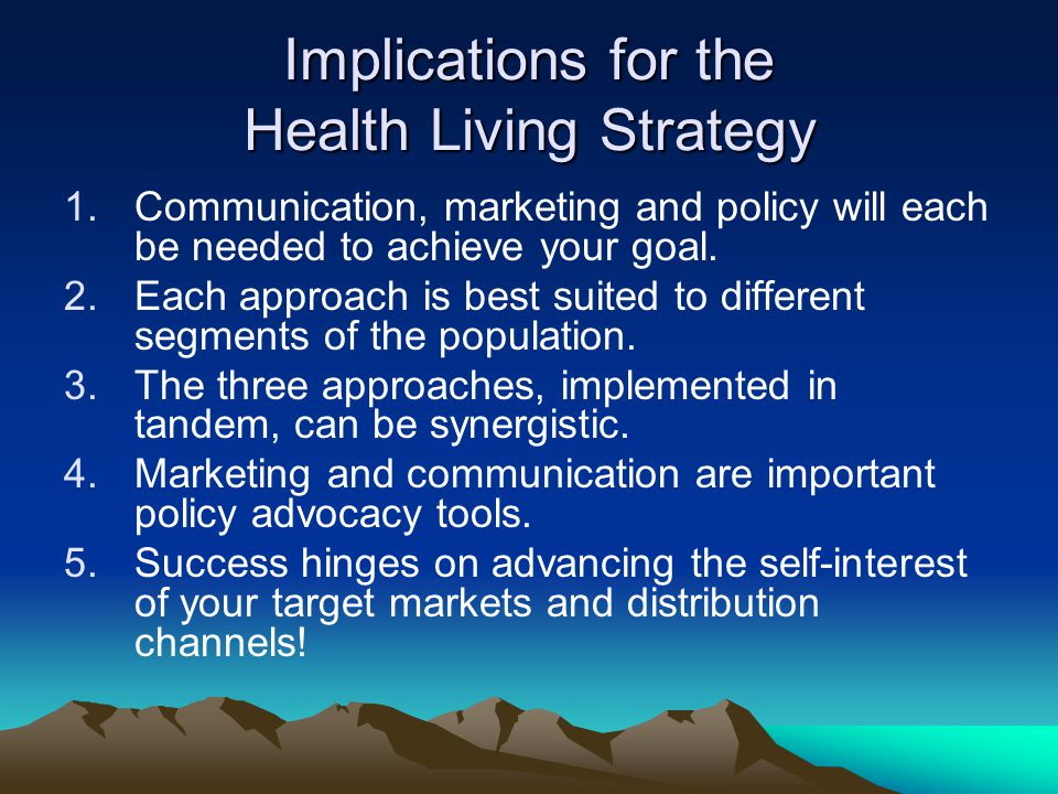 Implications for the Health Living Strategy 1.Communication, marketing and policy will each be needed to achieve your goal.
