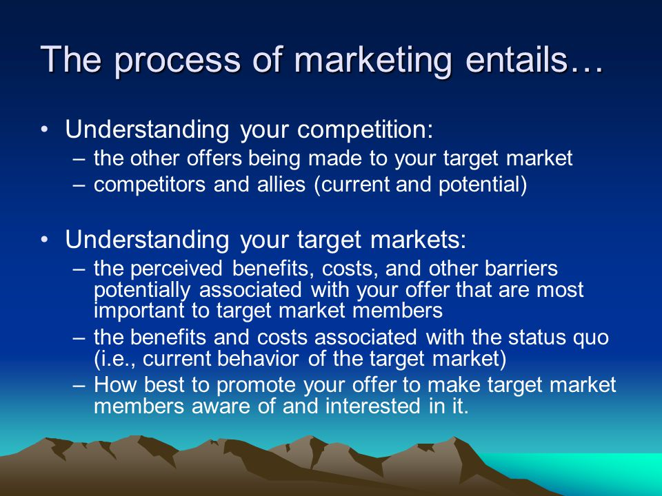 The process of marketing entails… Understanding your competition: –the other offers being made to your target market –competitors and allies (current and potential) Understanding your target markets: –the perceived benefits, costs, and other barriers potentially associated with your offer that are most important to target market members –the benefits and costs associated with the status quo (i.e., current behavior of the target market) –How best to promote your offer to make target market members aware of and interested in it.
