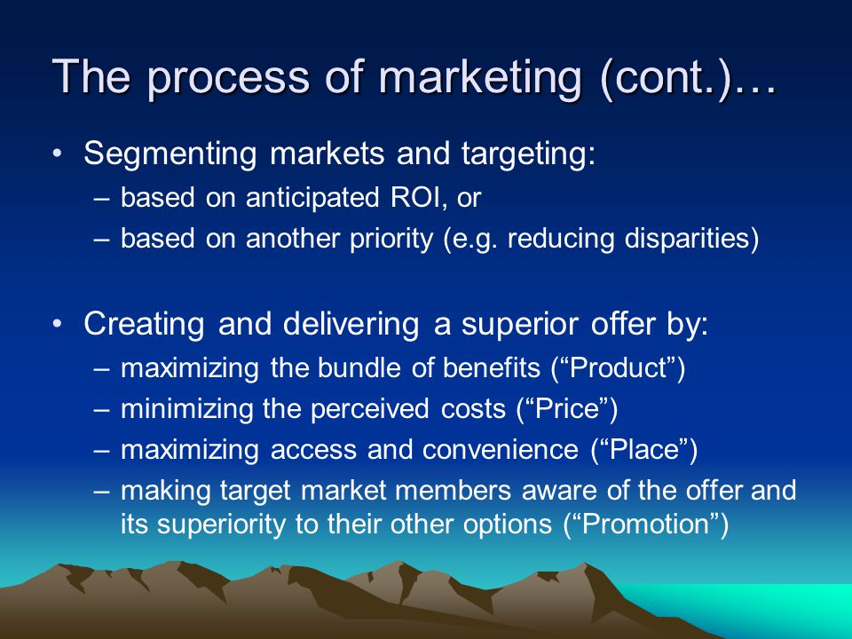 The process of marketing (cont.)… Segmenting markets and targeting: –based on anticipated ROI, or –based on another priority (e.g.