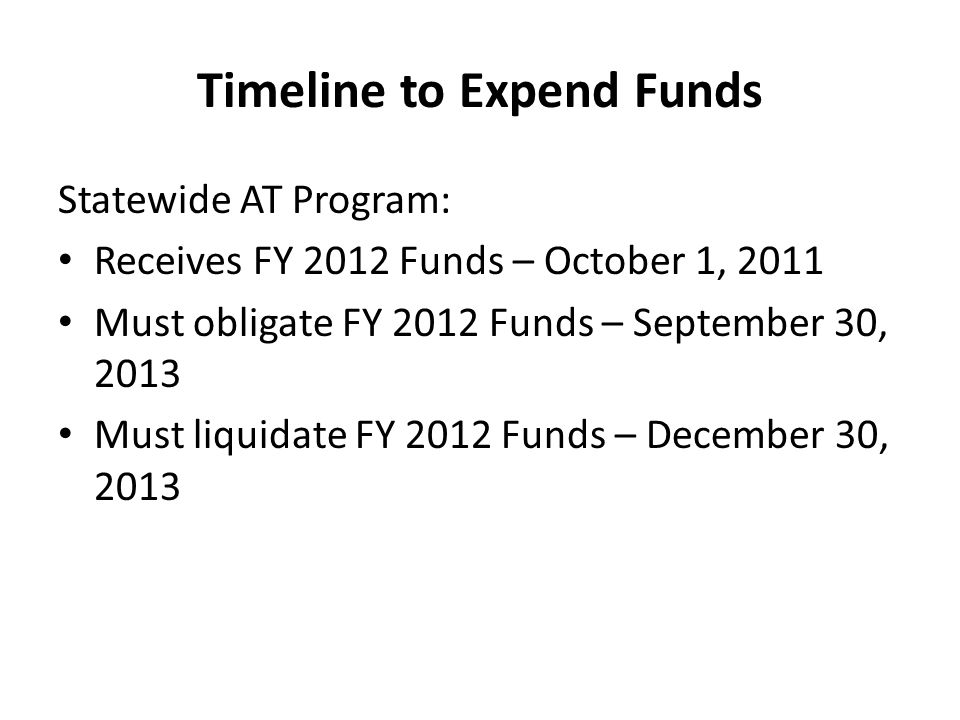 Timeline to Expend Funds Statewide AT Program: Receives FY 2012 Funds – October 1, 2011 Must obligate FY 2012 Funds – September 30, 2013 Must liquidate FY 2012 Funds – December 30, 2013