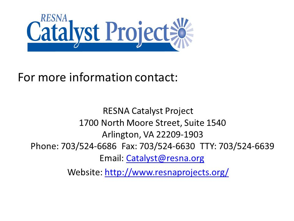 For more information contact: RESNA Catalyst Project 1700 North Moore Street, Suite 1540 Arlington, VA 22209-1903 Phone: 703/524-6686 Fax: 703/524-6630 TTY: 703/524-6639 Email: Catalyst@resna.org Catalyst@resna.org Website: http://www.resnaprojects.org/http://www.resnaprojects.org/