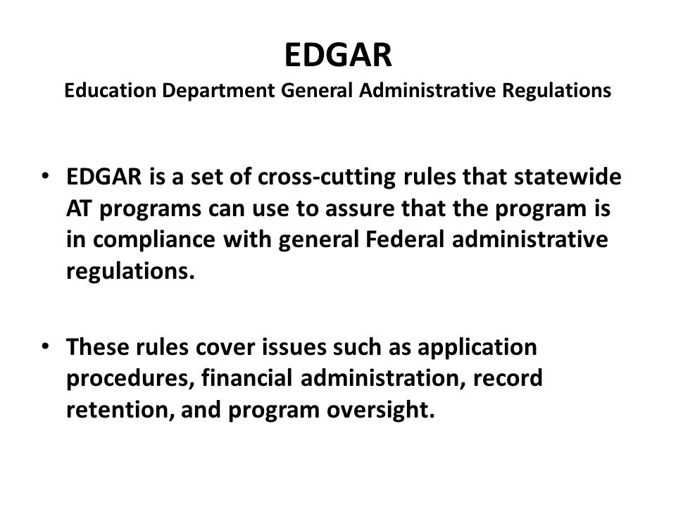EDGAR Education Department General Administrative Regulations EDGAR is a set of cross-cutting rules that statewide AT programs can use to assure that the program is in compliance with general Federal administrative regulations.