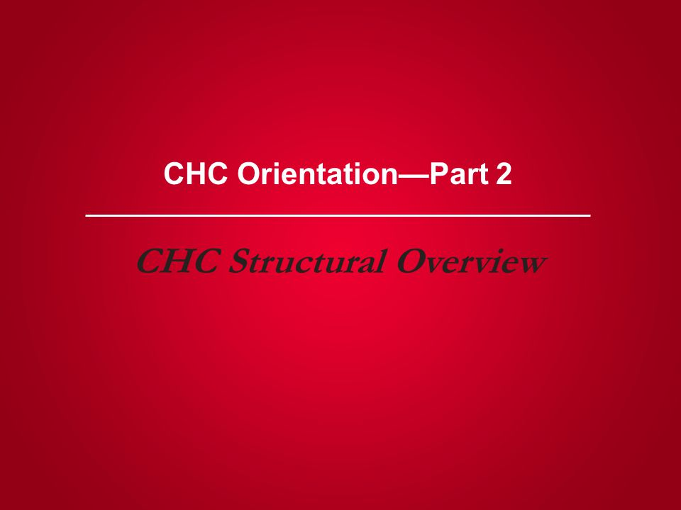 CHC Orientation—Part 2 CHC Structural Overview