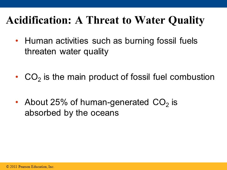 Acidification: A Threat to Water Quality Human activities such as burning fossil fuels threaten water quality CO 2 is the main product of fossil fuel combustion About 25% of human-generated CO 2 is absorbed by the oceans © 2011 Pearson Education, Inc.