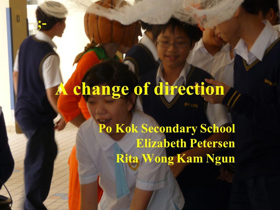 ;- A change of direction Po Kok Secondary School Elizabeth Petersen Rita Wong Kam Ngun