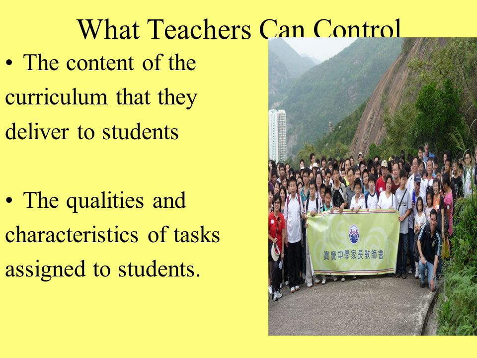 What Teachers Can Control The content of the curriculum that they deliver to students The qualities and characteristics of tasks assigned to students.