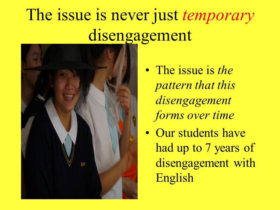 The issue is never just temporary disengagement The issue is the pattern that this disengagement forms over time Our students have had up to 7 years of disengagement with English