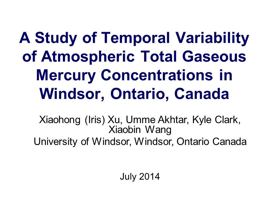 A Study of Temporal Variability of Atmospheric Total Gaseous Mercury Concentrations in Windsor, Ontario, Canada Xiaohong (Iris) Xu, Umme Akhtar, Kyle Clark, Xiaobin Wang University of Windsor, Windsor, Ontario Canada July 2014