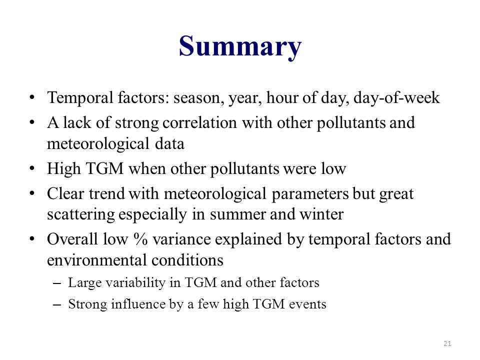 Summary Temporal factors: season, year, hour of day, day-of-week A lack of strong correlation with other pollutants and meteorological data High TGM when other pollutants were low Clear trend with meteorological parameters but great scattering especially in summer and winter Overall low % variance explained by temporal factors and environmental conditions – Large variability in TGM and other factors – Strong influence by a few high TGM events 21