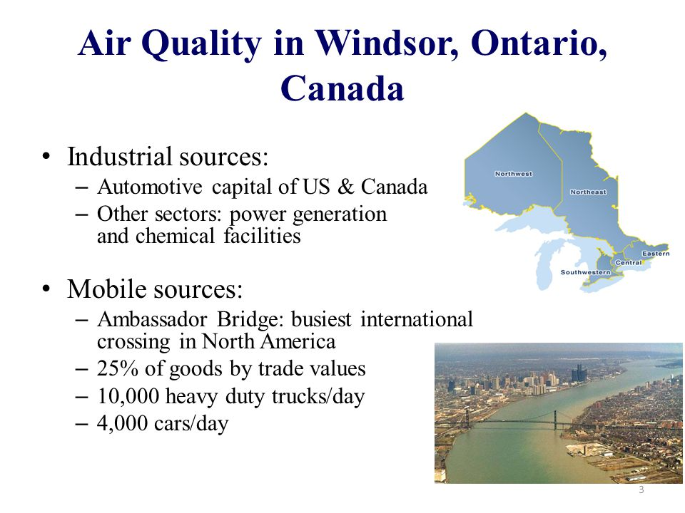 Air Quality in Windsor, Ontario, Canada Industrial sources: – Automotive capital of US & Canada – Other sectors: power generation and chemical facilities Mobile sources: – Ambassador Bridge: busiest international crossing in North America – 25% of goods by trade values – 10,000 heavy duty trucks/day – 4,000 cars/day 3