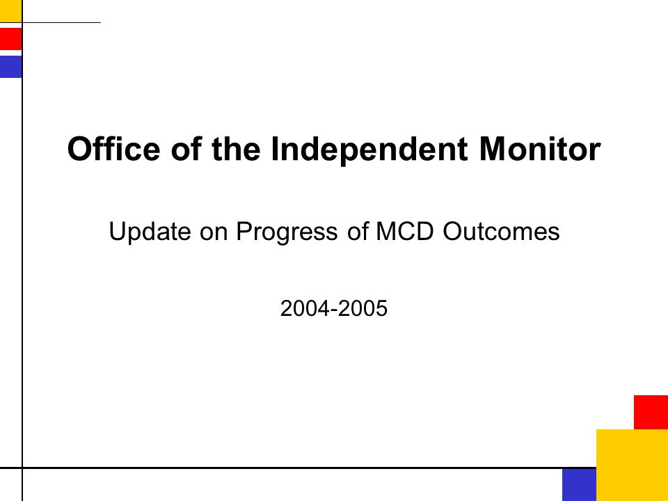 Office of the Independent Monitor Update on Progress of MCD Outcomes 2004-2005