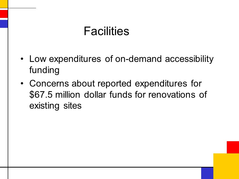 Facilities Low expenditures of on-demand accessibility funding Concerns about reported expenditures for $67.5 million dollar funds for renovations of existing sites