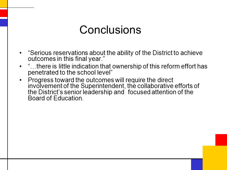 Conclusions Serious reservations about the ability of the District to achieve outcomes in this final year. …there is little indication that ownership of this reform effort has penetrated to the school level Progress toward the outcomes will require the direct involvement of the Superintendent, the collaborative efforts of the District's senior leadership and focused attention of the Board of Education.