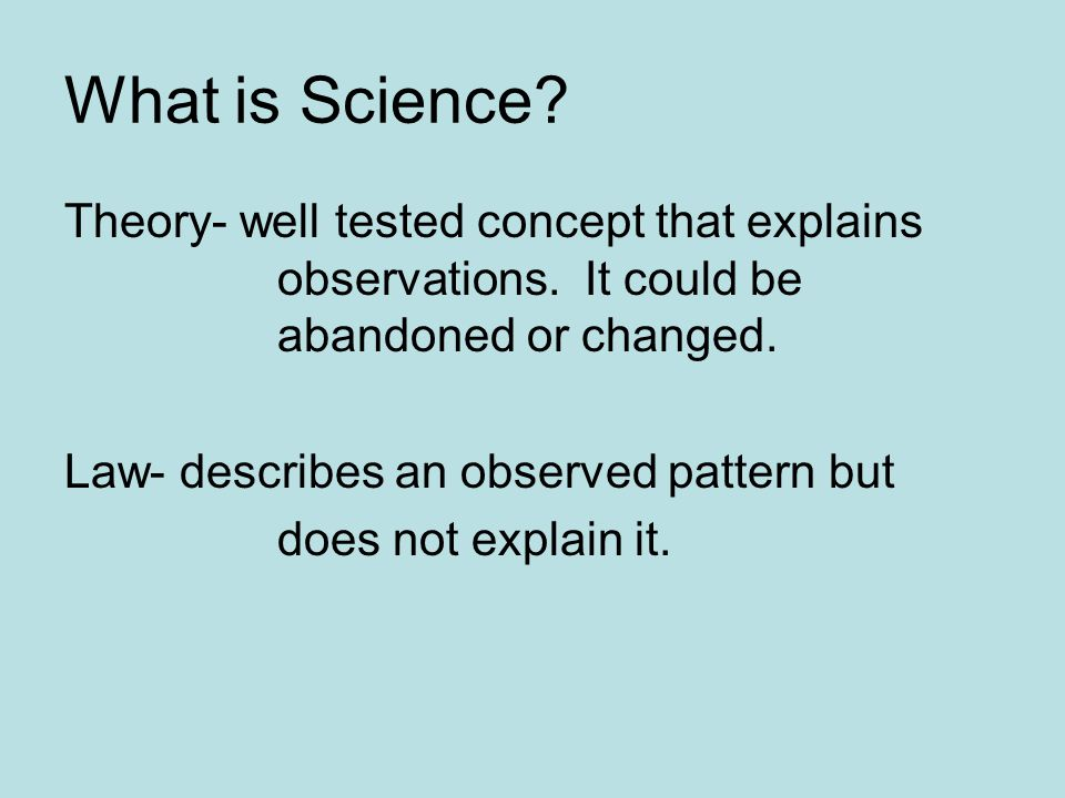 What is Science. Theory- well tested concept that explains observations.