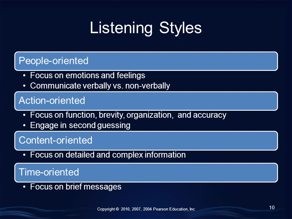 Copyright © 2010, 2007, 2004 Pearson Education, Inc Listening Styles People-oriented Focus on emotions and feelings Communicate verbally vs.